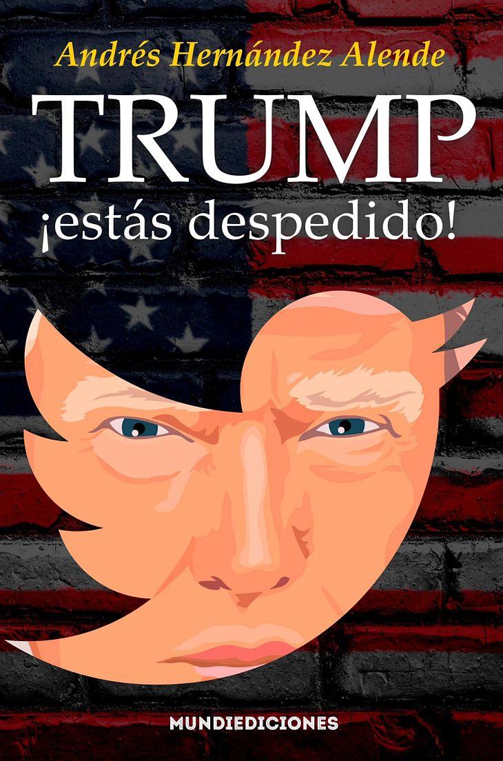 Portada del libro Trump ¡estás despedido!, de Andrés Hernández Alende. / Mundiediciones
